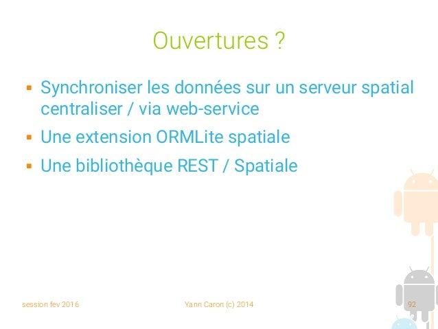 session fev 2016 Yann Caron (c) 2014 92 Ouvertures ?  Synchroniser les données sur un serveur spatial centraliser / via w...