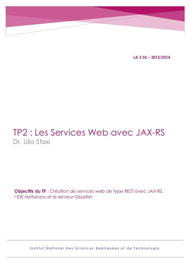 LA 3 SIL – 2013/2014  TP2 : Les Services Web avec JAX-RS Dr. Lilia Sfaxi  Objectifs du TP : Création de services web de ty...