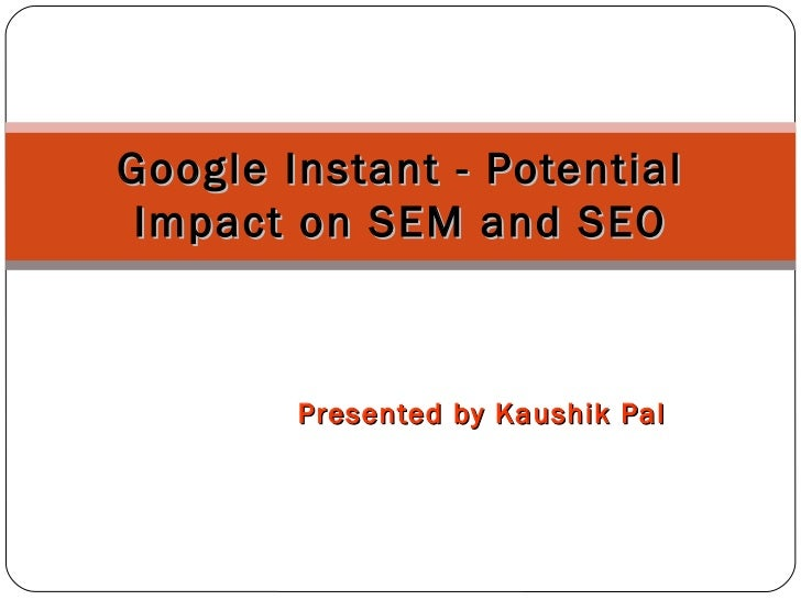 Presented by Kaushik Pal Google Instant - Potential Impact on SEM and SEO