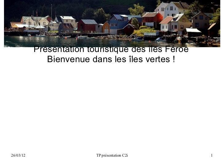 Présentation touristique des îles Féroé              Bienvenue dans les îles vertes !26/03/12                  TP présenta...