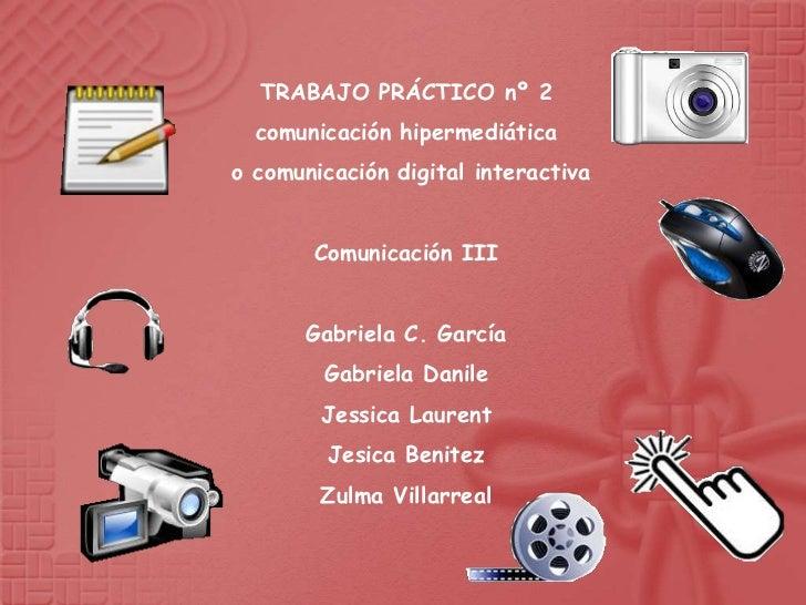 TRABAJO PRÁCTICO nº 2  comunicación hipermediáticao comunicación digital interactiva       Comunicación III       Gabriela...
