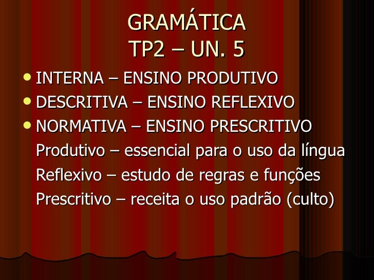 GRAMÁTICA TP2 – UN. 5 <ul><li>INTERNA – ENSINO PRODUTIVO </li></ul><ul><li>DESCRITIVA – ENSINO REFLEXIVO </li></ul><ul><li...