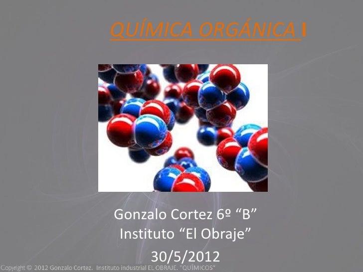 "QUÍMICA ORGÁNICA IGonzalo Cortez 6º ""B"" Instituto ""El Obraje""       30/5/2012"