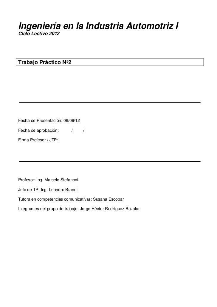 Ingeniería en la Industria Automotriz ICiclo Lectivo 2012Trabajo Práctico Nº2Fecha de Presentación: 06/09/12Fecha de aprob...