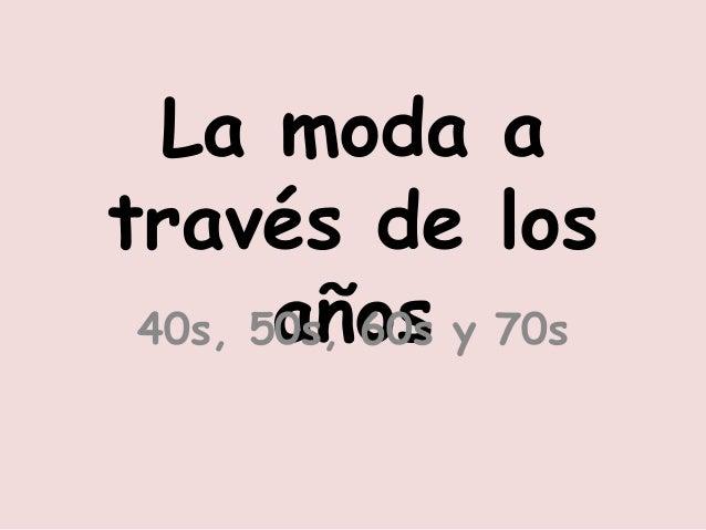 La moda a  través de los  40s, 5a0sñ, o60ss y 70s