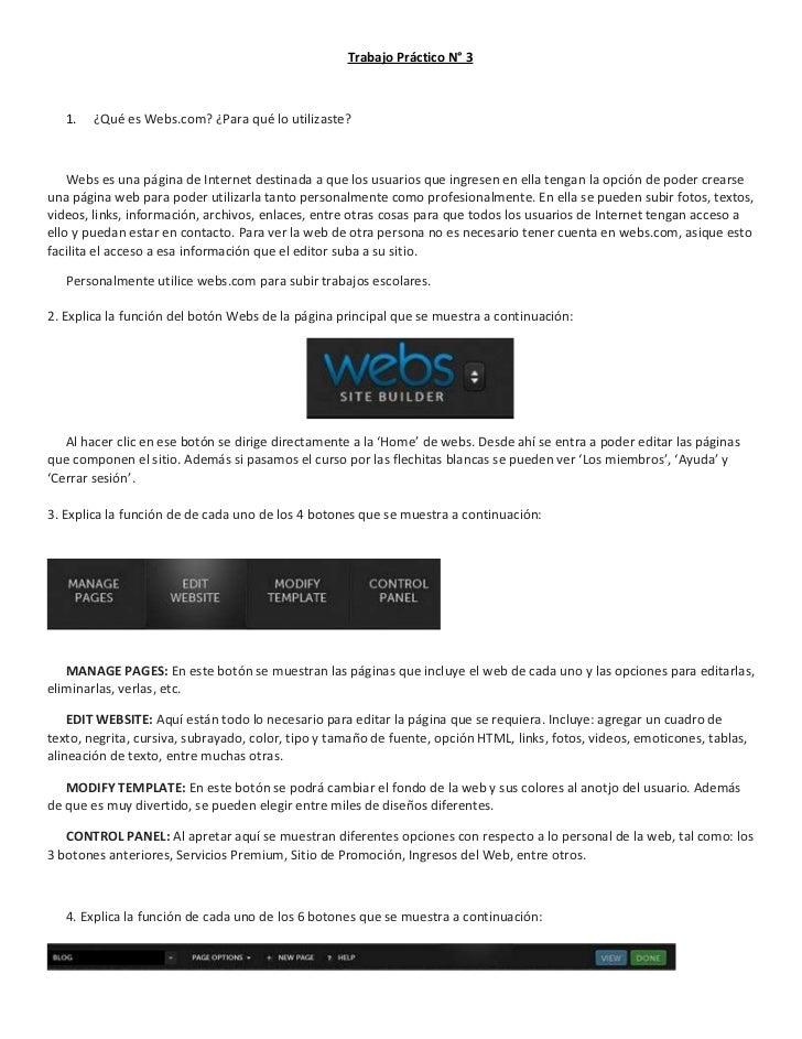 Trabajo Práctico N° 3   1.   ¿Qué es Webs.com? ¿Para qué lo utilizaste?    Webs es una página de Internet destinada a que ...