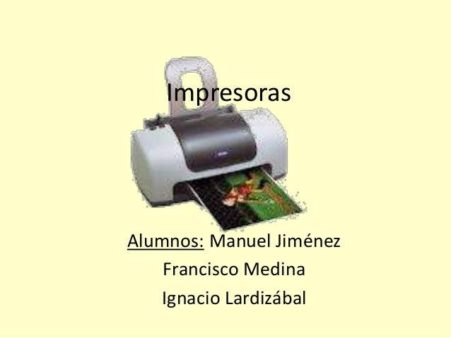Impresoras Alumnos: Manuel Jiménez Francisco Medina Ignacio Lardizábal