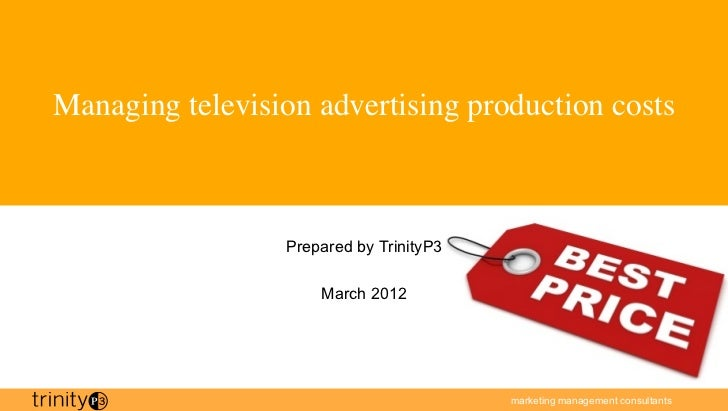 Managing television advertising production costs	                  Prepared by TrinityP3                      March 2012  ...