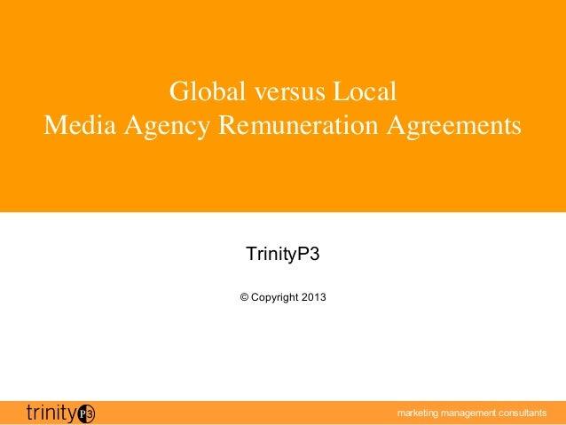 marketing management consultantsGlobal versus Local Media Agency Remuneration AgreementsTrinityP3© Copyright 2013