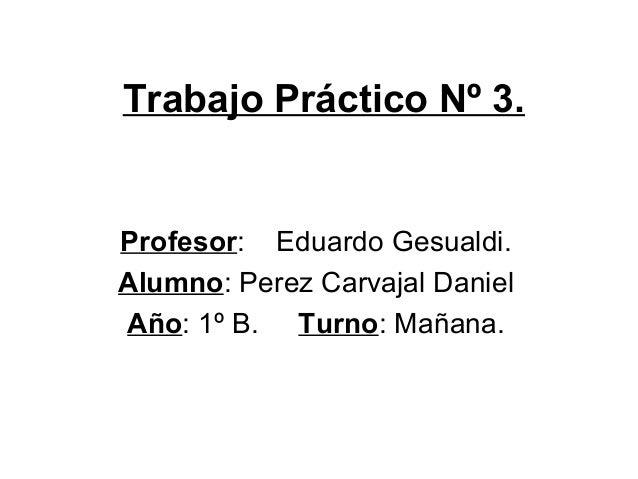 Trabajo Práctico Nº 3. Profesor: Eduardo Gesualdi. Alumno: Perez Carvajal Daniel Año: 1º B. Turno: Mañana.