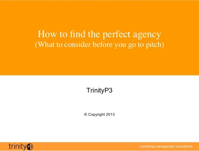 marketing management consultantsHow to find the perfect agency(What to consider before you go to pitch)TrinityP3© Copyrigh...
