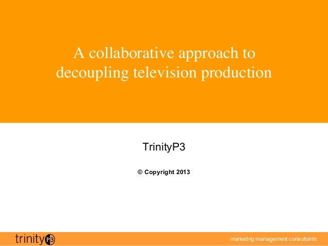 marketing management consultantsA collaborative approach todecoupling television productionTrinityP3© Copyright 2013