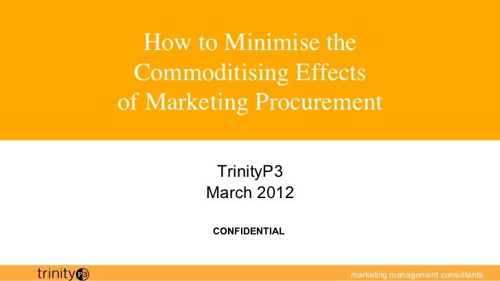 How to Minimise the Commoditising Effectsof Marketing Procurement            TrinityP3         March 2012          CONFID...