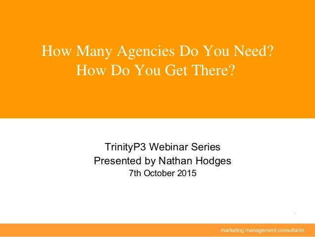 marketing management consultants 1 How Many Agencies Do You Need? How Do You Get There? TrinityP3 Webinar Series Presented...