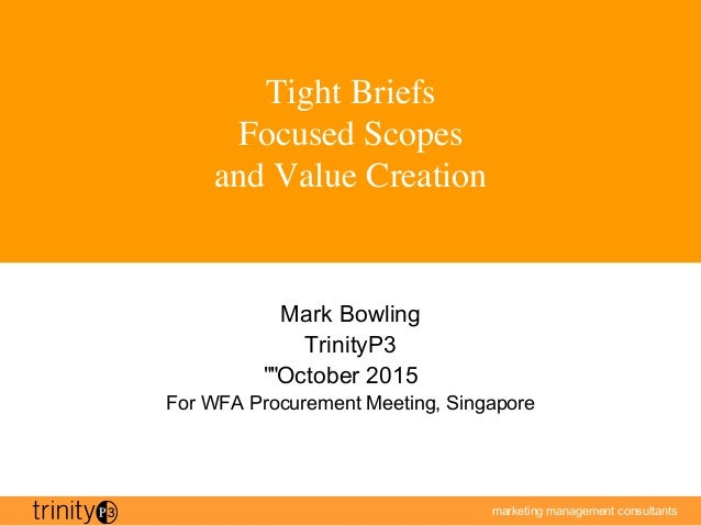 marketing management consultants Tight Briefs Focused Scopes and Value Creation Mark Bowling TrinityP3 October 2015 For WF...