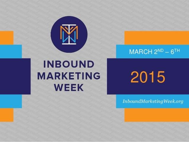MARCH 2ND – 6TH  2015  InboundMarketingWeek.org
