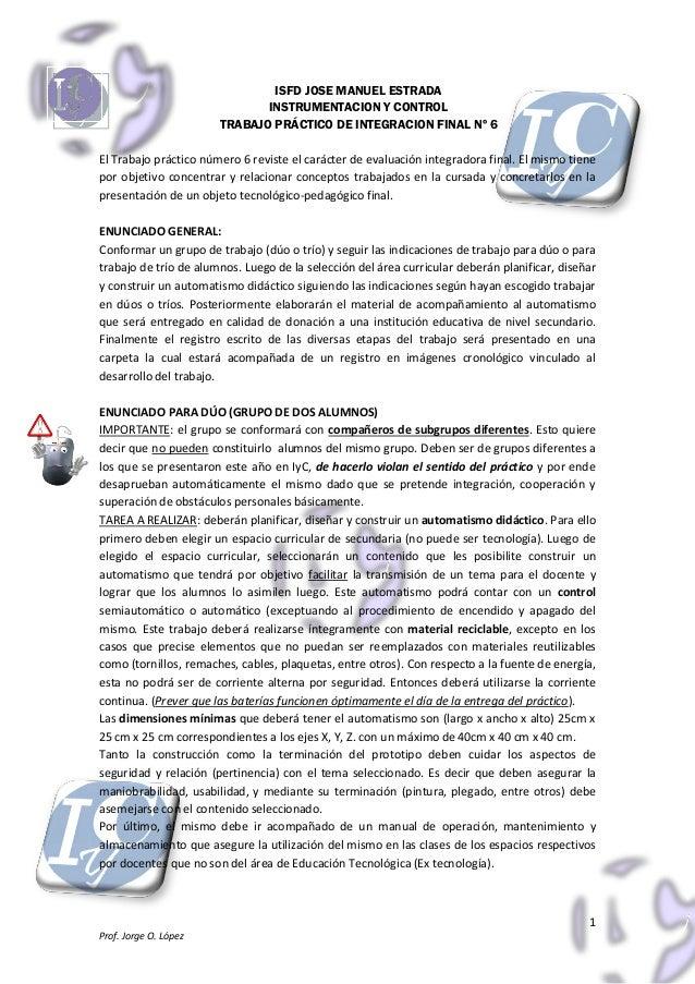 1Prof. Jorge O. LópezISFD JOSE MANUEL ESTRADAINSTRUMENTACION Y CONTROLTRABAJO PRÁCTICO DE INTEGRACION FINAL Nº 6El Trabajo...
