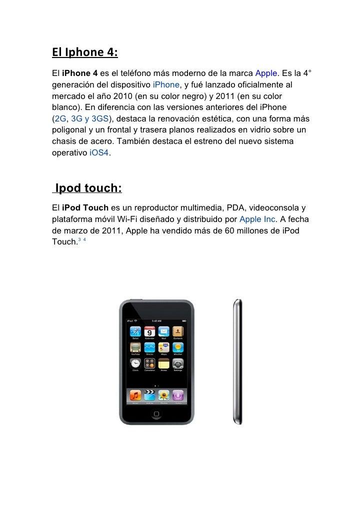 El Iphone 4:El iPhone 4 es el teléfono más moderno de la marca Apple. Es la 4°generación del dispositivo iPhone, y fué lan...