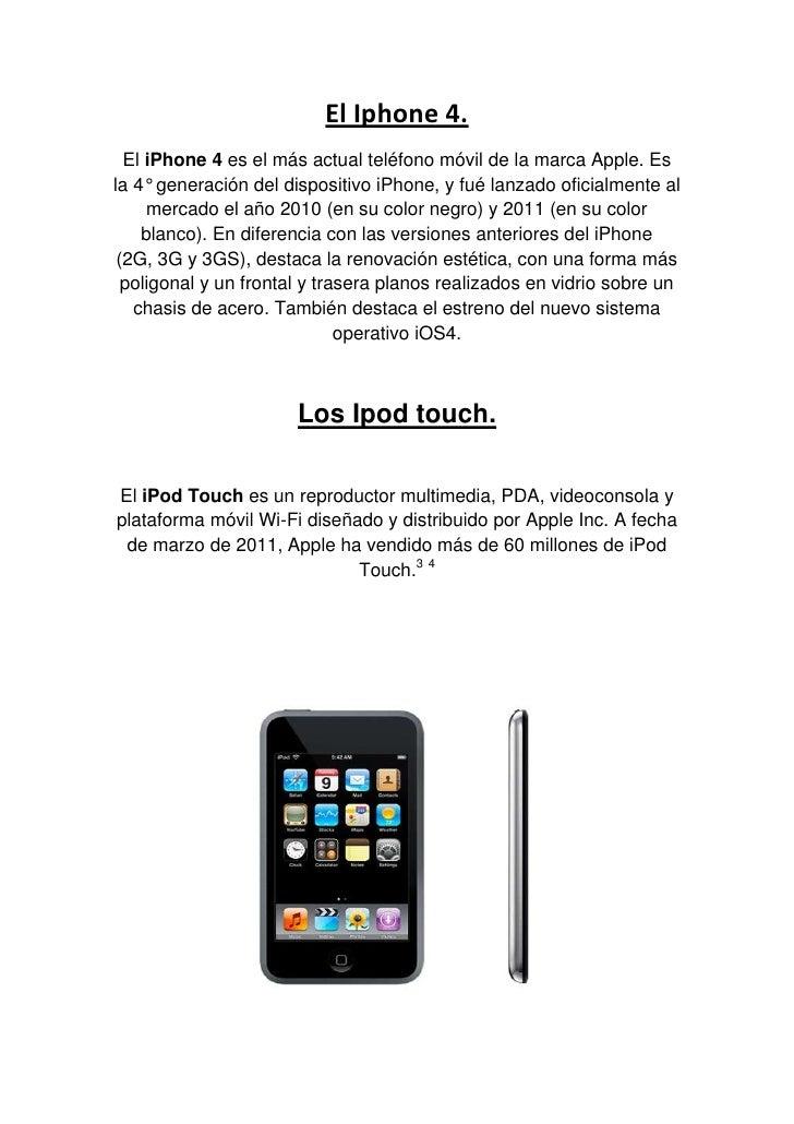 El Iphone 4.<br />EliPhone 4es el más actualteléfono móvilde la marcaApple. Es la 4° generación del dispositivoiPhon...