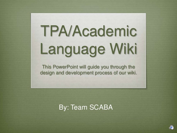 TPA/AcademicLanguage Wiki This PowerPoint will guide you through thedesign and development process of our wiki.        By:...
