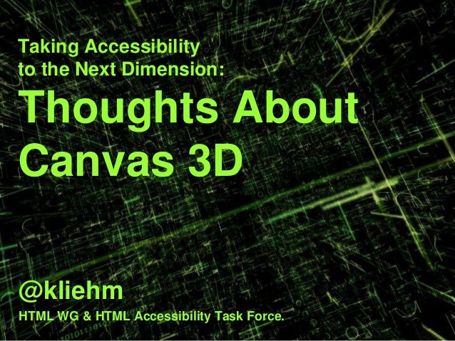 Taking Accessibility to the Next Dimension: Thoughts About Canvas 3D @kliehm HTML WG & HTML Accessibility Task Force.