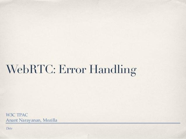 WebRTC: Error Handling  W3C TPAC Anant Narayanan, Mozilla Date