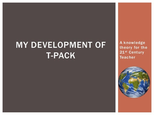 MY DEVELOPMENT OF T-PACK  A knowledge theory for the 21 st Century Teacher