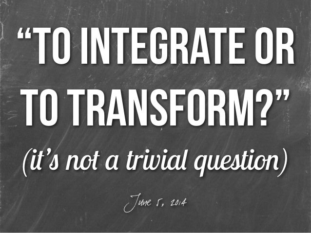 """""""to integrate or to transform?"""" (it's not a trivial question) June 5, 2014"""