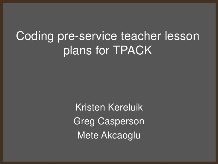 Coding pre-service teacher lesson plans for TPACK<br />Kristen Kereluik<br />Greg Casperson<br />Mete Akcaoglu<br />