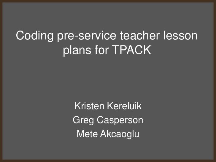 Coding pre-service teacher lesson        plans for TPACK          Kristen Kereluik          Greg Casperson           Mete ...