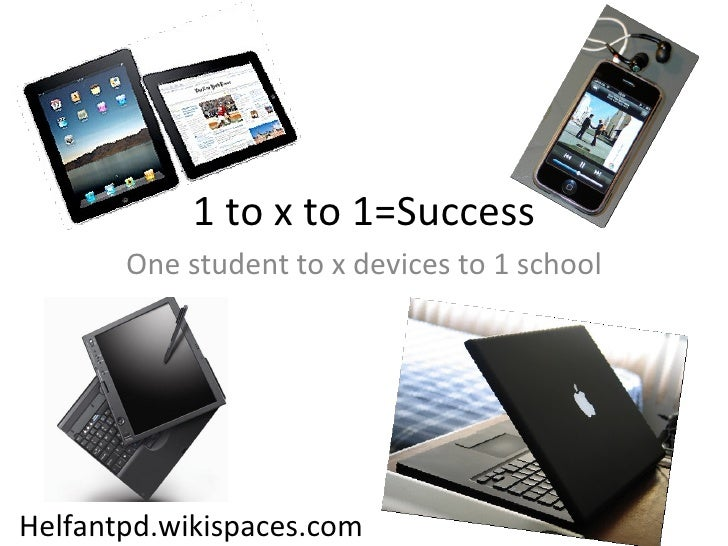 1 to x to 1=Success One student to x devices to 1 school Helfantpd.wikispaces.com