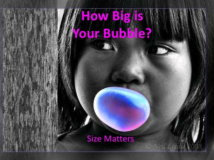 How Big is Your Bubble?<br />Size Matters<br />