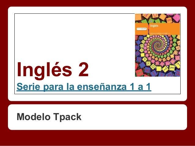 Inglés 2 Serie para la enseñanza 1 a 1 Modelo Tpack