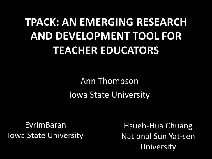 TPACK: AN EMERGING RESEARCH AND DEVELOPMENT TOOL FOR TEACHER EDUCATORS<br />Ann Thompson<br />Iowa State University<br />...