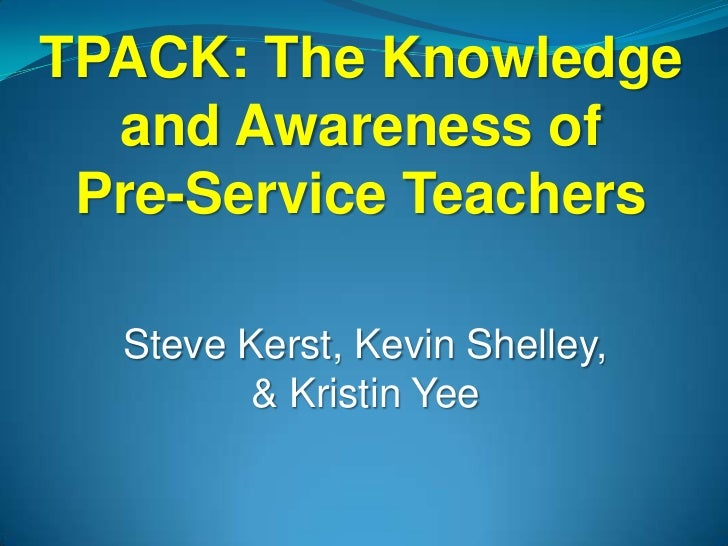 TPACK: The Knowledge  and Awareness of Pre-Service Teachers  Steve Kerst, Kevin Shelley,        & Kristin Yee