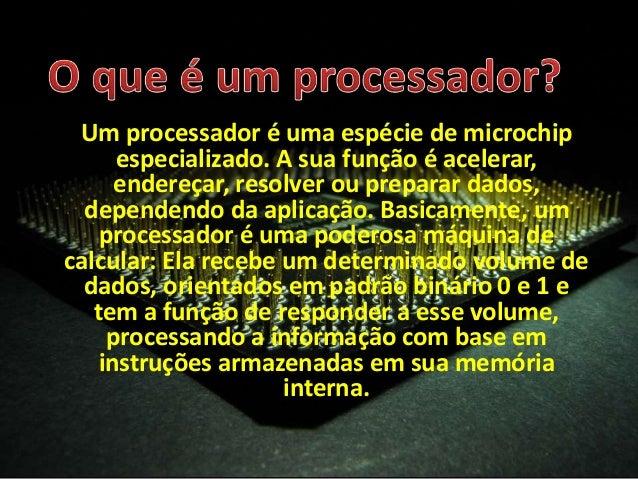Um processador é uma espécie de microchip especializado. A sua função é acelerar, endereçar, resolver ou preparar dados, d...