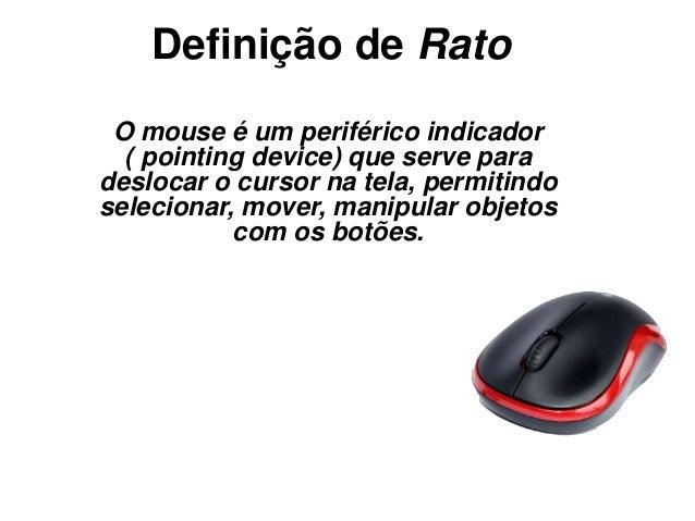 Definição de Rato O mouse é um periférico indicador ( pointing device) que serve para deslocar o cursor na tela, permitind...