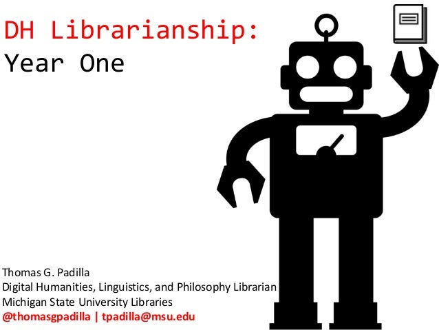 DH Librarianship: Year One Thomas G. Padilla Digital Humanities, Linguistics, and Philosophy Librarian Michigan State Univ...