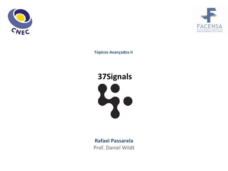 Tópicos Avançados II 37Signals Rafael Passarela Prof. Daniel Wildt