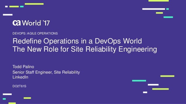 Redefine Operations in a DevOps World The New Role for Site Reliability Engineering Todd Palino DO2T61S DEVOPS: AGILE OPER...