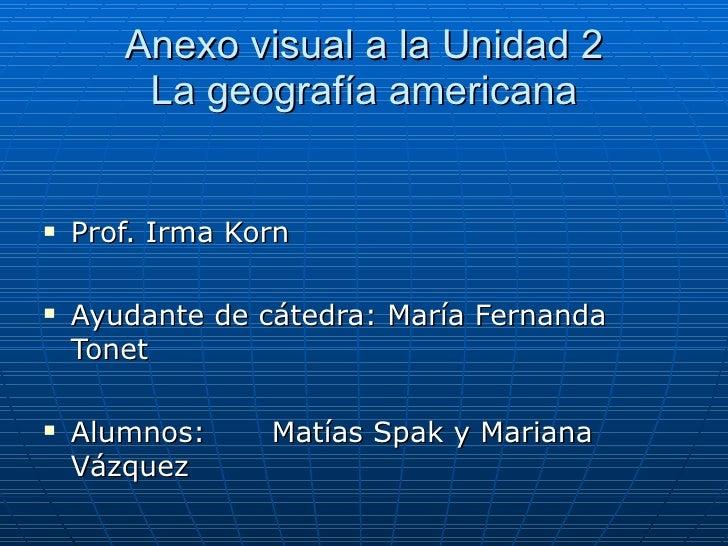 Anexo visual a la Unidad 2 La geografía americana <ul><li>Prof. Irma Korn </li></ul><ul><li>Ayudante de cátedra: María Fer...