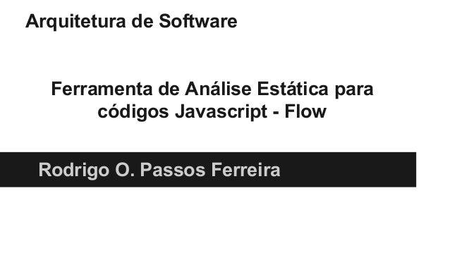 Arquitetura de Software Ferramenta de Análise Estática para códigos Javascript - Flow Rodrigo O. Passos Ferreira