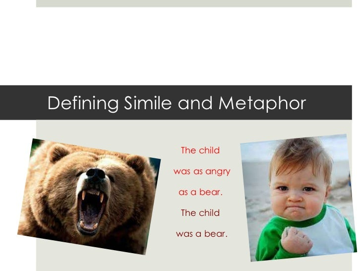 Defining Simile and Metaphor              The child             was as angry              as a bear.              The chil...