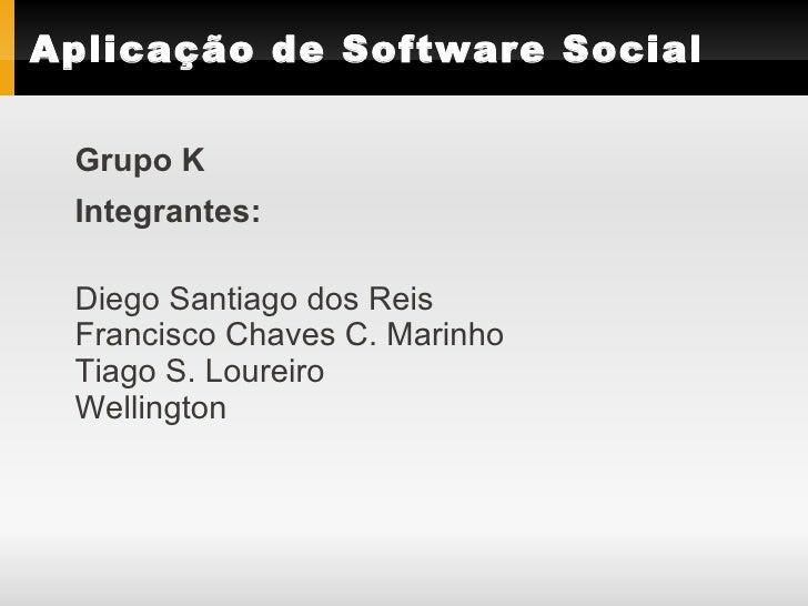 Aplicação de Software Social   Grupo K  Integrantes:   Diego Santiago dos Reis  Francisco Chaves C. Marinho  Tiago S. Lour...