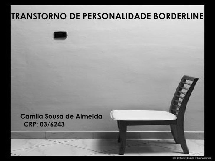 TRANSTORNO DE PERSONALIDADE BORDERLINE Camila Sousa de Almeida CRP: 03/6243