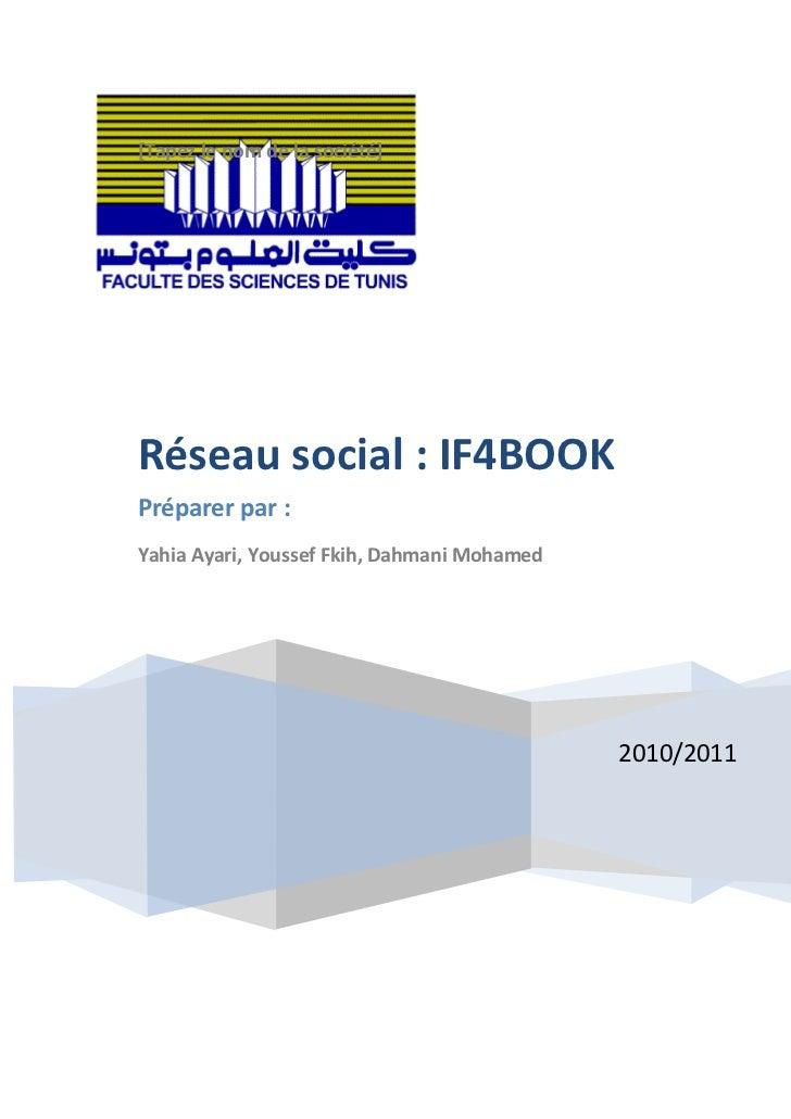 [Tapez le nom de la société]2010/2011Réseau social : IF4BOOKPréparer par :Yahia Ayari, Youssef Fkih, Dahmani Mohamed <br /...