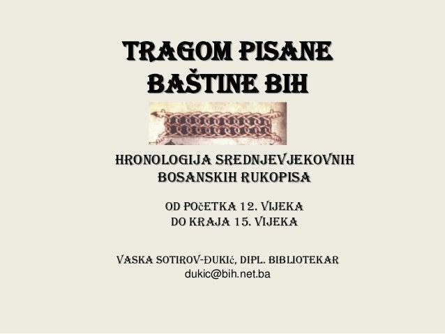 TRAGOM PISANE  BAŠTINE BIH  HRONOLOGIJA SREDNJEVJEKOVNIH BOSANSKIH RUKOPISA od početka 12. vijeka do kraja 15. vijeka  Vas...