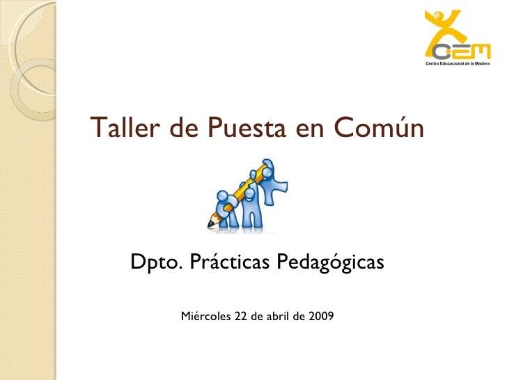 Taller de Puesta en Común Dpto. Prácticas Pedagógicas Miércoles 22 de abril de 2009