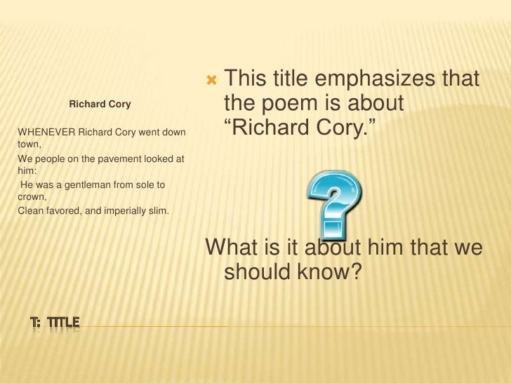 "analysis of richard cory Analysis of richard cory by edwin arlington robinson essay 791 words | 4 pages in ""richard cory"", edwin arlington robinson uses irony, simplicity, and perfect rhyme to depict the theme of the poem."