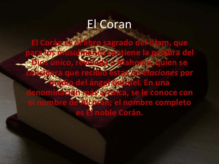El Coran El Corán es el libro sagrado del islam, que para los musulmanes contiene la palabra del Dios único, revelada a Ma...
